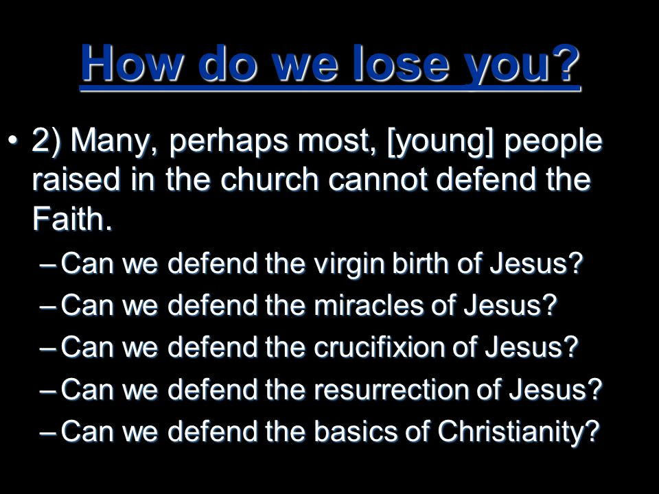 How do we lose you 2) Many, perhaps most, [young] people raised in the church cannot defend the Faith.